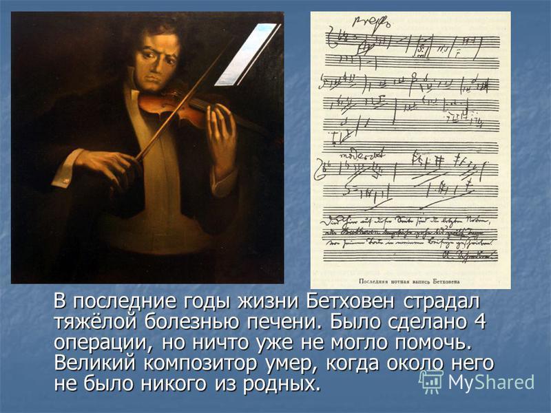 В последние годы жизни Бетховен страдал тяжёлой болезнью печени. Было сделано 4 операции, но ничто уже не могло помочь. Великий композитор умер, когда около него не было никого из родных. В последние годы жизни Бетховен страдал тяжёлой болезнью печен