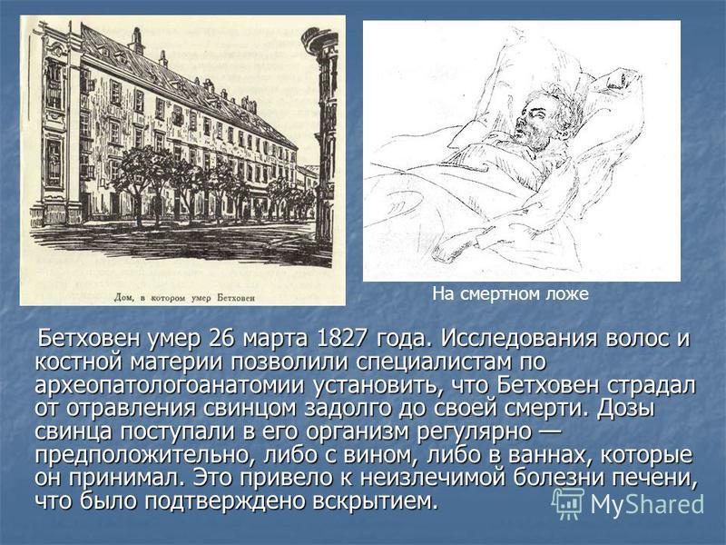 Бетховен умер 26 марта 1827 года. Исследования волос и костной материи позволили специалистам по археопатологоанатомии установить, что Бетховен страдал от отравления свинцом задолго до своей смерти. Дозы свинца поступали в его организм регулярно пред