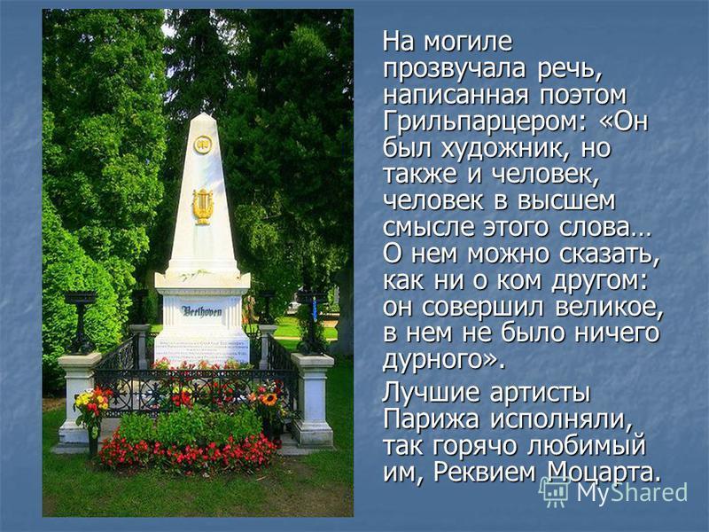 На могиле прозвучала речь, написанная поэтом Грильпарцером: «Он был художник, но также и человек, человек в высшем смысле этого слова… О нем можно сказать, как ни о ком другом: он совершил великое, в нем не было ничего дурного». На могиле прозвучала