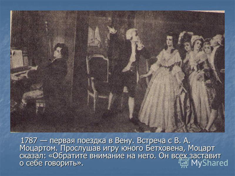 1787 первая поездка в Вену. Встреча с В. А. Моцартом. Прослушав игру юного Бетховена, Моцарт сказал: «Обратите внимание на него. Он всех заставит о себе говорить». 1787 первая поездка в Вену. Встреча с В. А. Моцартом. Прослушав игру юного Бетховена,