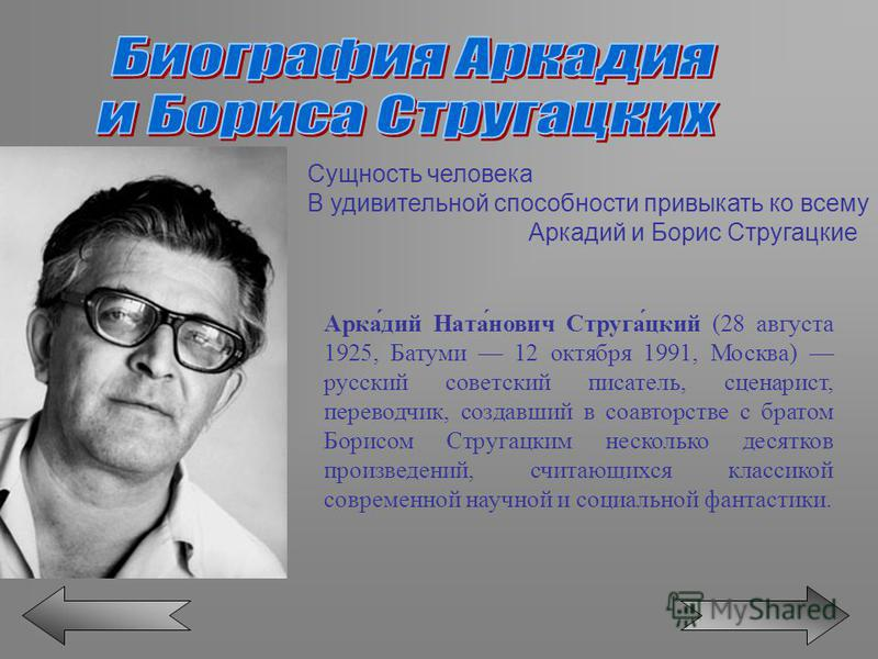 Сущность человека В удивительной способности привыкать ко всему Аркадий и Борис Стругацкие Арка́дий Ната́нович Струга́цкий (28 августа 1925, Батуми 12 октября 1991, Москва) русский советский писатель, сценарист, переводчик, создавший в соавторстве с