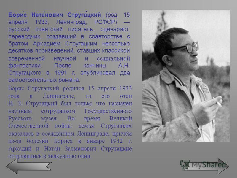 Бори́с Ната́нович Струга́цкий (род. 15 апреля 1933, Ленинград, РСФСР) русский советский писатель, сценарист, переводчик, создавший в соавторстве с братом Аркадием Стругацким несколько десятков произведений, ставших классикой современной научной и соц