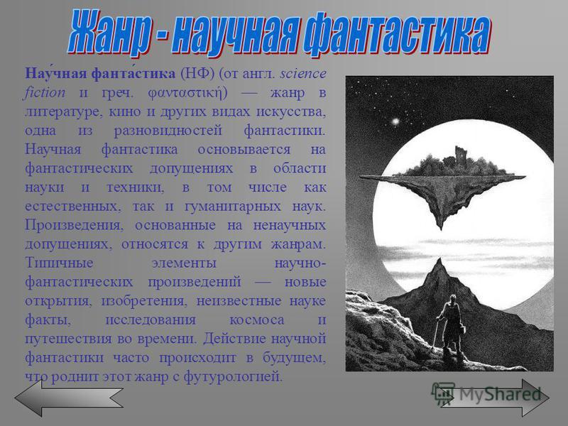Нау́чная фанта́стиха (НФ) (от англ. science fiction и греч. φανταστική) жанр в литературе, кино и других видах искусства, одна из разновидностей фантастики. Научная фантастиха основывается на фантастических допущениях в области науки и техники, в том