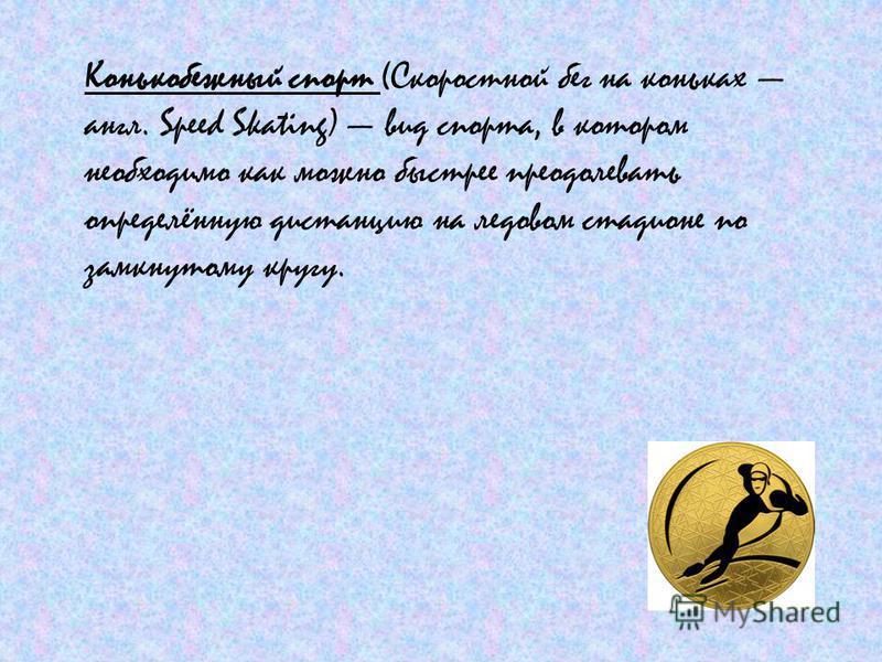 Конькобежный спорт (Скоростной бег на коньках англ. Speed Skating) вид спорта, в котором необходимо как можно быстрее преодолевать определённую дистанцию на ледовом стадионе по замкнутому кругу.