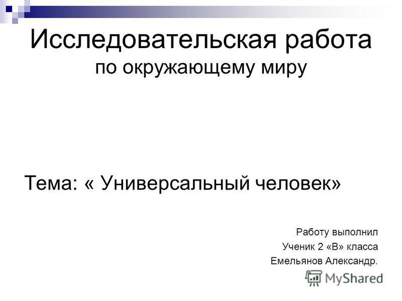 Исследовательская работа по окружающему миру Тема: « Универсальный человек» Работу выполнил Ученик 2 «В» класса Емельянов Александр.