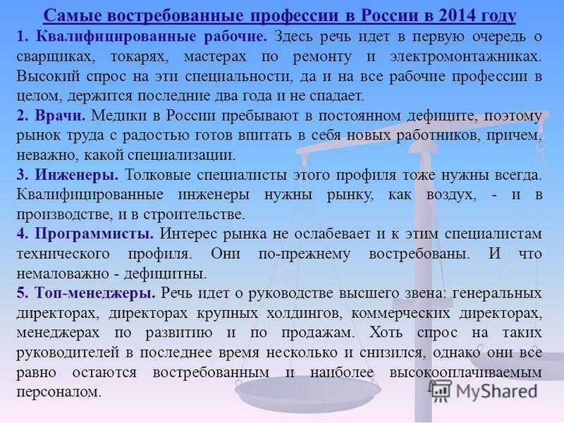 Самые востребованные профессии в России в 2014 году 1. Квалифицированные рабочие. Здесь речь идет в первую очередь о сварщиках, токарях, мастерах по ремонту и электромонтажниках. Высокий спрос на эти специальности, да и на все рабочие профессии в цел