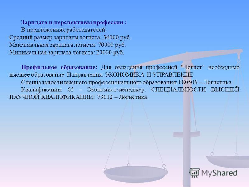 Зарплата и перспективы профессии : В предложениях работодателей: Средний размер зарплаты логиста: 36000 руб. Максимальная зарплата логиста: 70000 руб. Минимальная зарплата логиста: 20000 руб. Профильное образование: Для овладения профессией