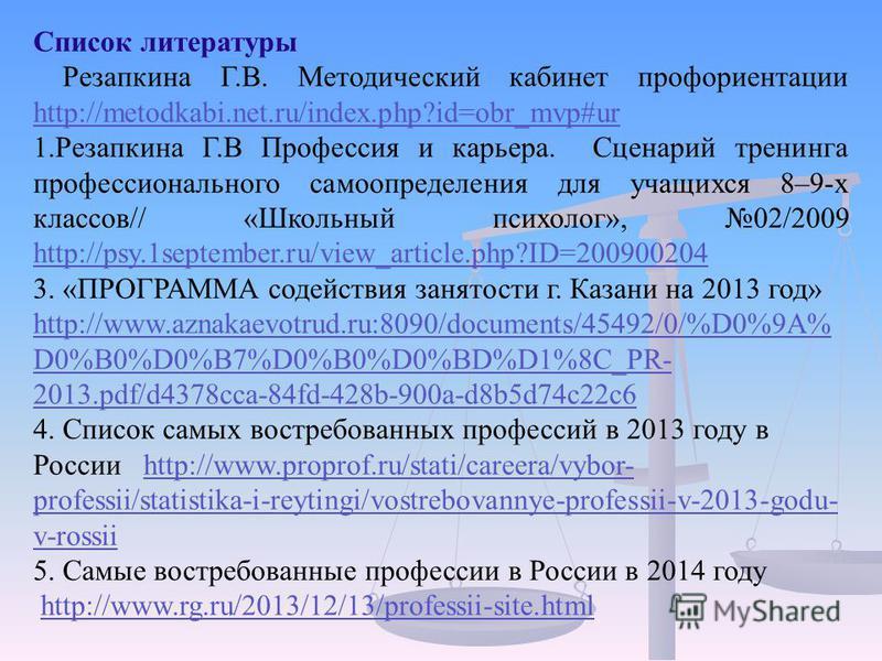 Список литературы Резапкина Г.В. Методический кабинет профориентации http://metodkabi.net.ru/index.php?id=obr_mvp#ur http://metodkabi.net.ru/index.php?id=obr_mvp#ur 1. Резапкина Г.В Профессия и карьера. Сценарий тренинга профессионального самоопредел