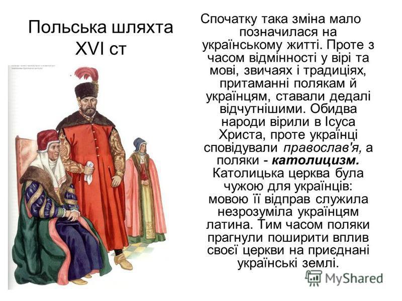 Польська шляхта ХVI ст Спочатку така зміна мало позначилася на українському житті. Проте з часом відмінності у вірі та мові, звичаях і традиціях, притаманні полякам й українцям, ставали дедалі відчутнішими. Обидва народи вірили в Ісуса Христа, проте