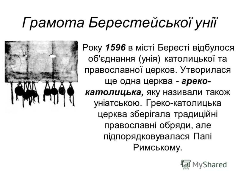 Грамота Берестейської унії Року 1596 в місті Бересті відбулося об'єднання (унія) католицької та православної церков. Утворилася ще одна церква - греко- католицька, яку називали також уніатською. Греко-католицька церква зберігала традиційні православн