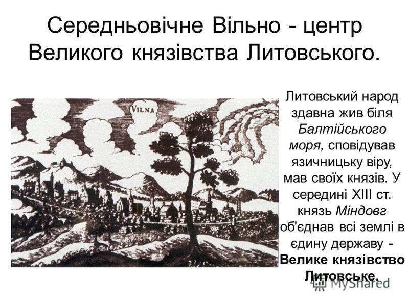 Середньовічне Вільно - центр Великого князівства Литовського. Литовський народ здавна жив біля Балтійського моря, сповідував язичницьку віру, мав своїх князів. У середині XIII ст. князь Міндовг об'єднав всі землі в єдину державу - Велике князівство Л