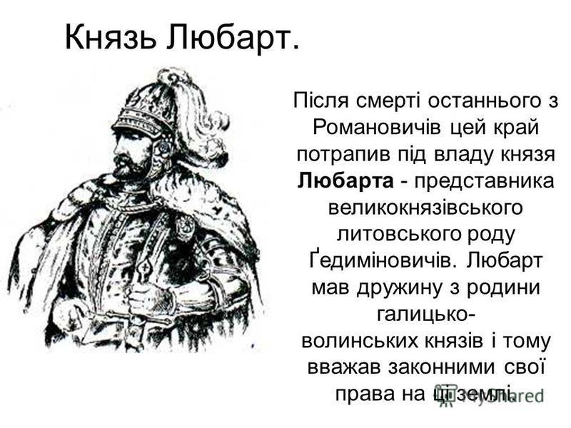 Князь Любарт. Після смерті останнього з Романовичів цей край потрапив під владу князя Любарта - представника великокнязівського литовського роду Ґедиміновичів. Любарт мав дружину з родини галицько- волинських князів і тому вважав законними свої права