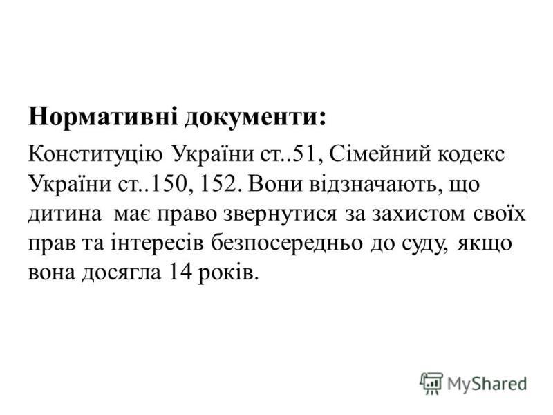 Нормативні документи: Конституцію України ст..51, Сімейний кодекс України ст..150, 152. Вони відзначають, що дитина має право звернутися за захистом своїх прав та інтересів безпосередньо до суду, якщо вона досягла 14 років.