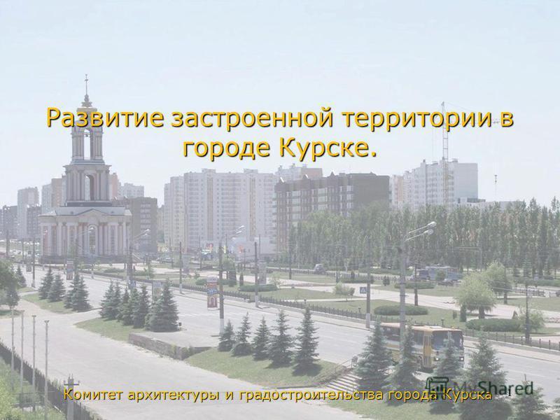 Комитет архитектуры и градостроительства города Курск а Развитие застроенной территории в городе Курске. 1
