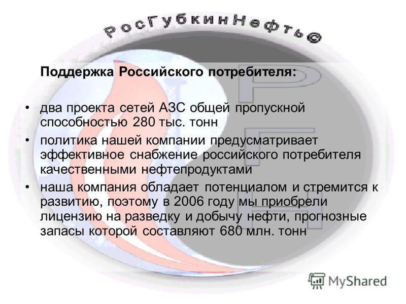 Поддержка Российского потребителя: два проекта сетей АЗС общей пропускной способностью 280 тыс. тонн политика нашей компании предусматривает эффективное снабжение российского потребителя качественными нефтепродуктами наша компания обладает потенциало
