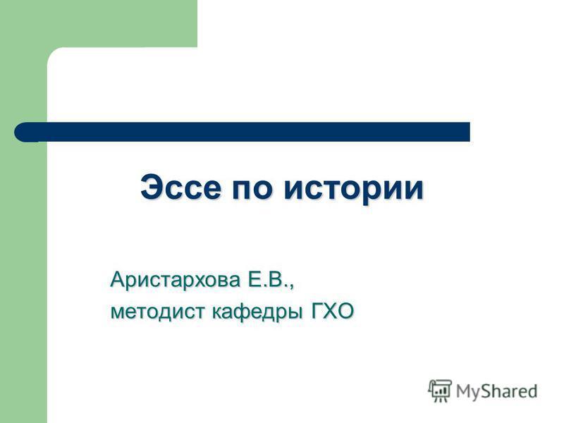 Эссе по истории Аристархова Е.В., методист кафедры ГХО