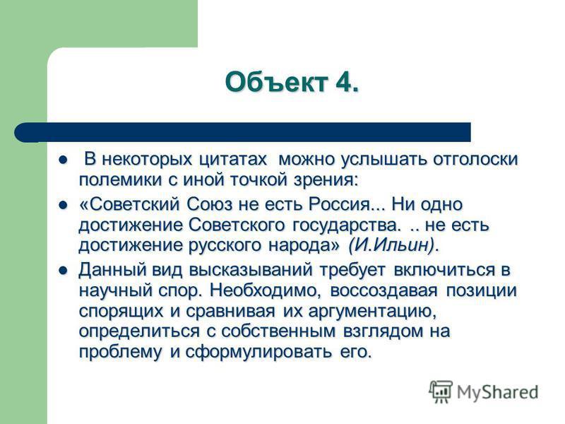 Объект 4. В некоторых цитатах можно услышать отголоски полемики с иной точкой зрения: В некоторых цитатах можно услышать отголоски полемики с иной точкой зрения: «Советский Союз не есть Россия... Ни одно достижение Советского государства... не есть д
