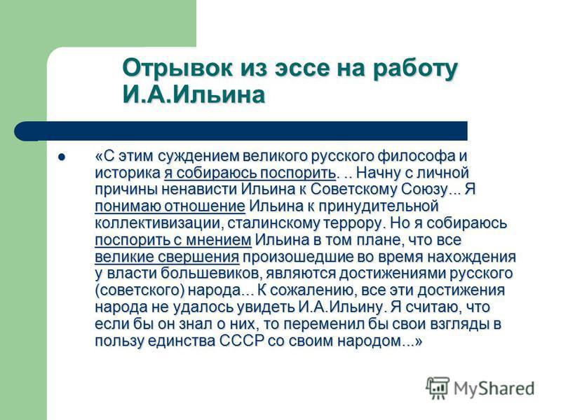 Отрывок из эссе на работу И.А.Ильина «С этим суждением великого русского философа и историка я собираюсь поспорить... Начну с личной причины ненависти Ильина к Советскому Союзу... Я понимаю отношение Ильина к принудительной коллективизации, сталинско