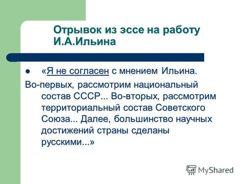 Отрывок из эссе на работу И.А.Ильина «Я не согласен с мнением Ильина. «Я не согласен с мнением Ильина. Во-первых, рассмотрим национальный состав СССР... Во-вторых, рассмотрим территориальный состав Советского Союза... Далее, большинство научных дости