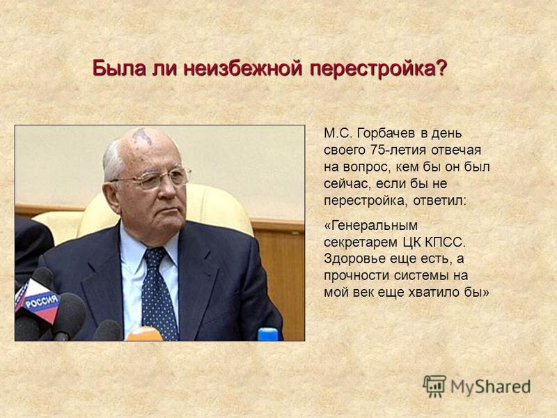 М.С. Горбачев в день своего 75-летия отвечая на вопрос, кем бы он был сейчас, если бы не перестройка, ответил: «Генеральным секретарем ЦК КПСС. Здоровье еще есть, а прочности системы на мой век еще хватило бы» Была ли неизбежной перестройка?