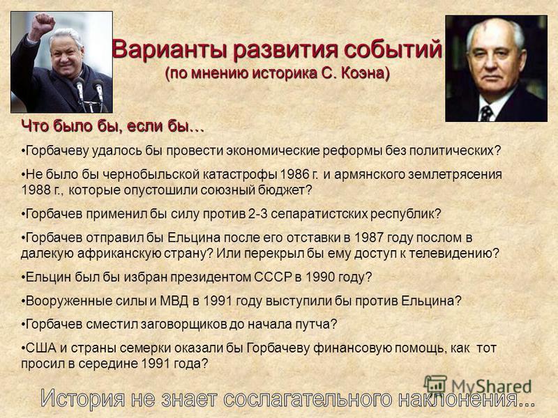 Варианты развития событий (по мнению историка С. Коэна) Что было бы, если бы… Горбачеву удалось бы провести экономические реформы без политических? Не было бы чернобыльской катастрофы 1986 г. и армянского землетрясения 1988 г., которые опустошили сою