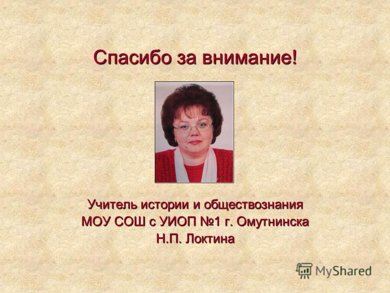 Спасибо за внимание! Учитель истории и обществознания МОУ СОШ с УИОП 1 г. Омутнинска Н.П. Локтина