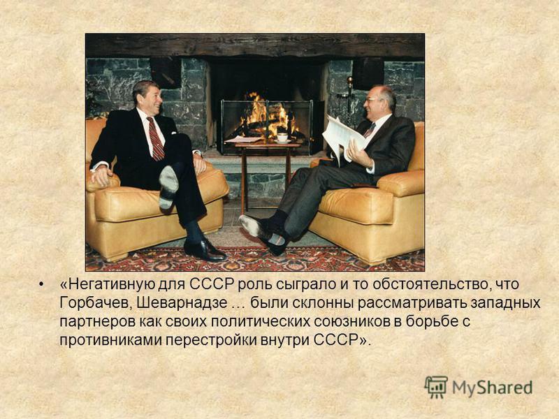 «Негативную для СССР роль сыграло и то обстоятельство, что Горбачев, Шеварнадзе … были склонны рассматривать западных партнеров как своих политических союзников в борьбе с противниками перестройки внутри СССР».