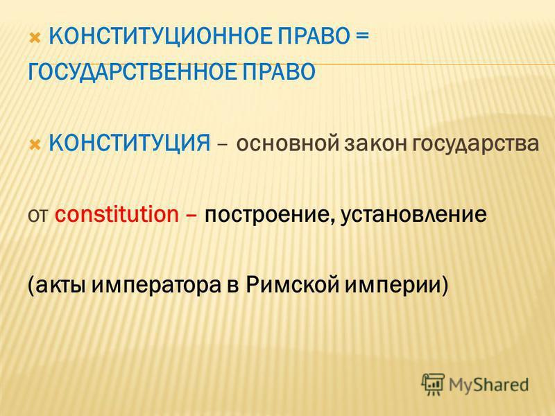 КОНСТИТУЦИОННОЕ ПРАВО = ГОСУДАРСТВЕННОЕ ПРАВО КОНСТИТУЦИЯ – основной закон государства от constitution – построение, установление (акты императора в Римской империи)