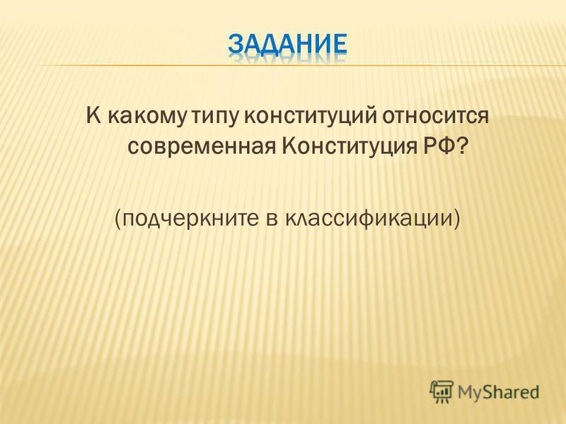 К какому типу конституций относится современная Конституция РФ? (подчеркните в классификации)