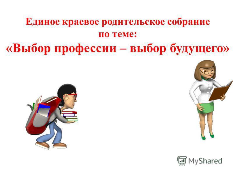 Единое краевое родительское собрание по теме: «Выбор профессии – выбор будущего»