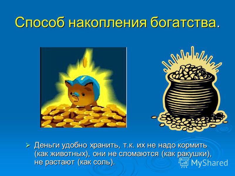 Способ накопления богатства. Деньги удобно хранить, т.к. их не надо кормить (как животных), они не сломаются (как ракушки), не растают (как соль). Деньги удобно хранить, т.к. их не надо кормить (как животных), они не сломаются (как ракушки), не раста