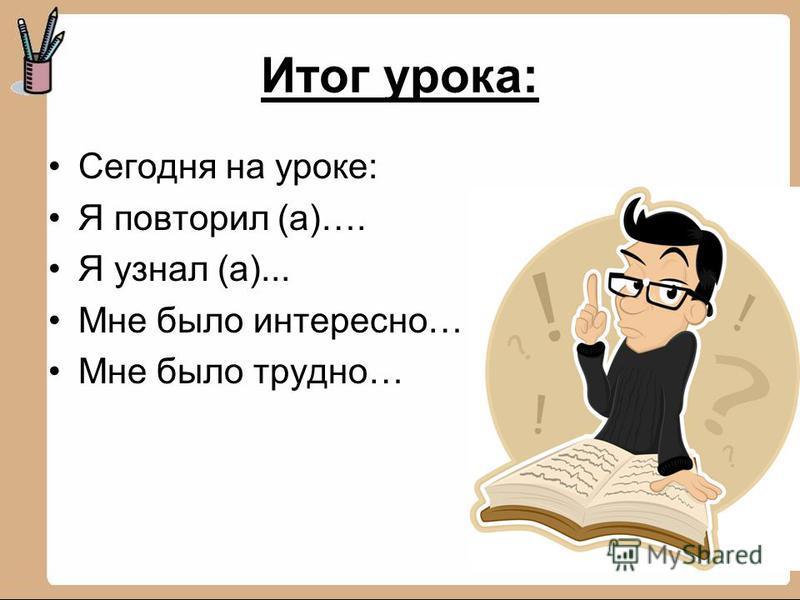 Итог урока: Сегодня на уроке: Я повторил (а)…. Я узнал (а)... Мне было интересно… Мне было трудно…