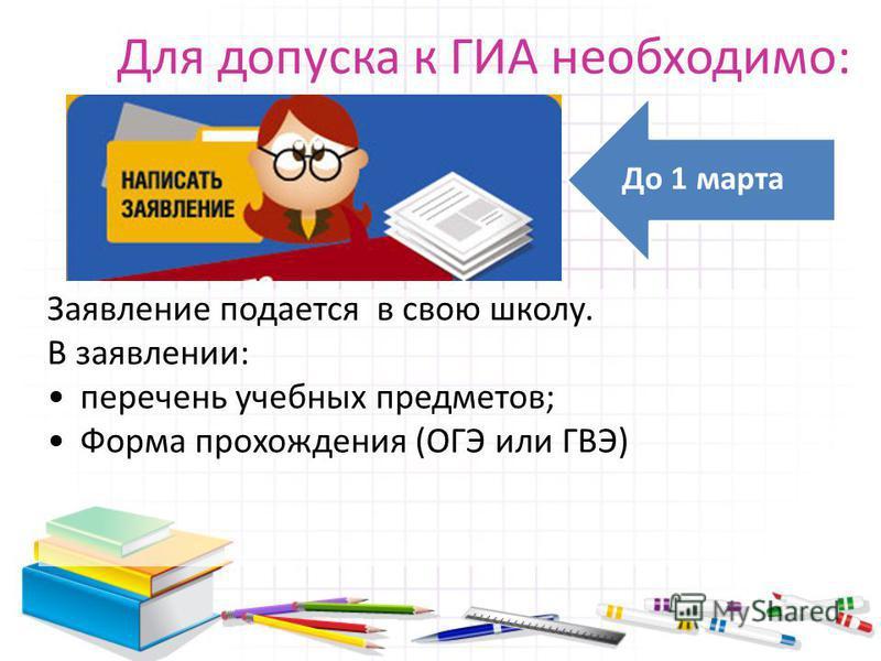 Для допуска к ГИА необходимо: До 1 марта Заявление подается в свою школу. В заявлении: перечень учебных предметов; Форма прохождения (ОГЭ или ГВЭ)