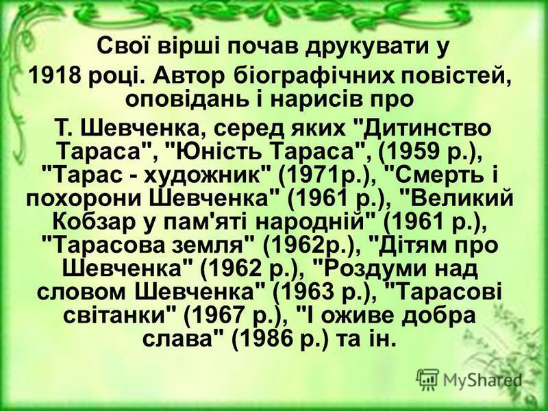 Свої вірші почав друкувати у 1918 році. Автор біографічних повістей, оповідань і нарисів про Т. Шевченка, серед яких