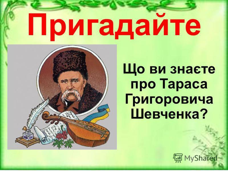 Пригадайте Що ви знаєте про Тараса Григоровича Шевченка?