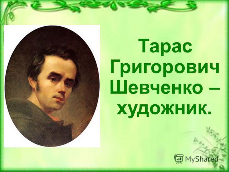Тарас Григорович Шевченко – художник.