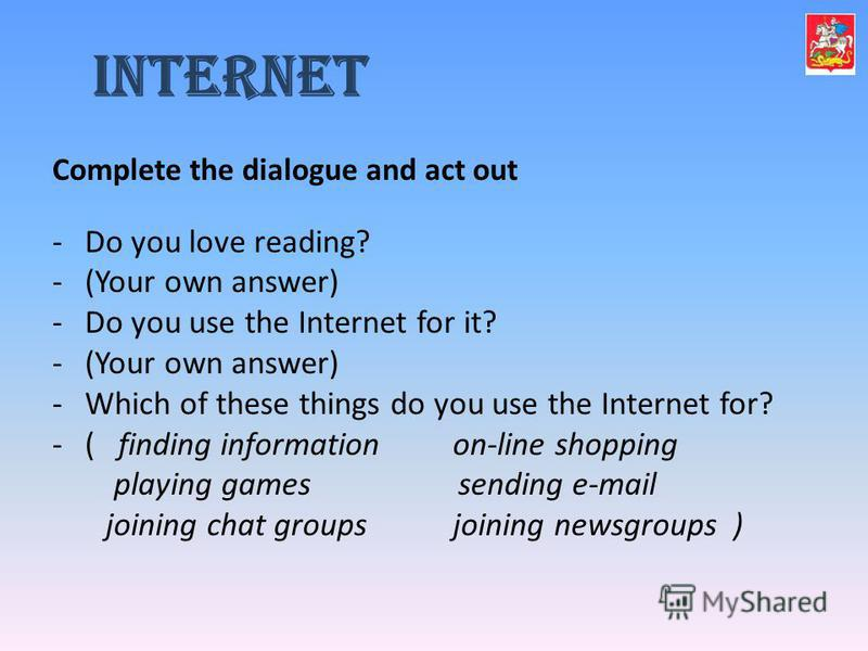 Complete the dialogue and act out -Do you love reading? -(Your own answer) -Do you use the Internet for it? -(Your own answer) -Which of these things do you use the Internet for? -( finding information on-line shopping playing games sending e-mail jo