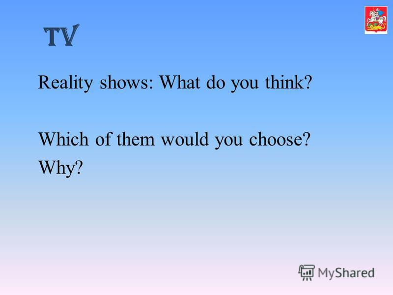 TV Reality shows: What do you think? Which of them would you choose? Why?