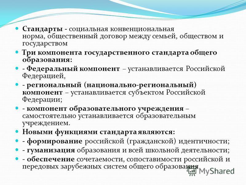 Стандарты - социальная конвенциональная норма, общественный договор между семьей, обществом и государством Три компонента государственного стандарта общего образования: - Федеральный компонент – устанавливается Российской Федерацией, - региональный (