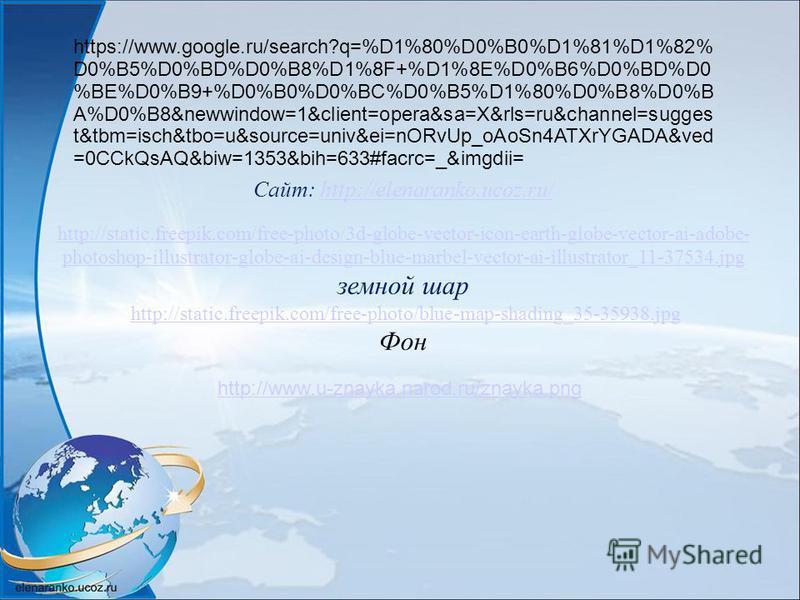 Сайт: http://elenaranko.ucoz.ru/http://elenaranko.ucoz.ru/ http://static.freepik.com/free-photo/3d-globe-vector-icon-earth-globe-vector-ai-adobe- photoshop-illustrator-globe-ai-design-blue-marbel-vector-ai-illustrator_11-37534. jpg земной шар http://