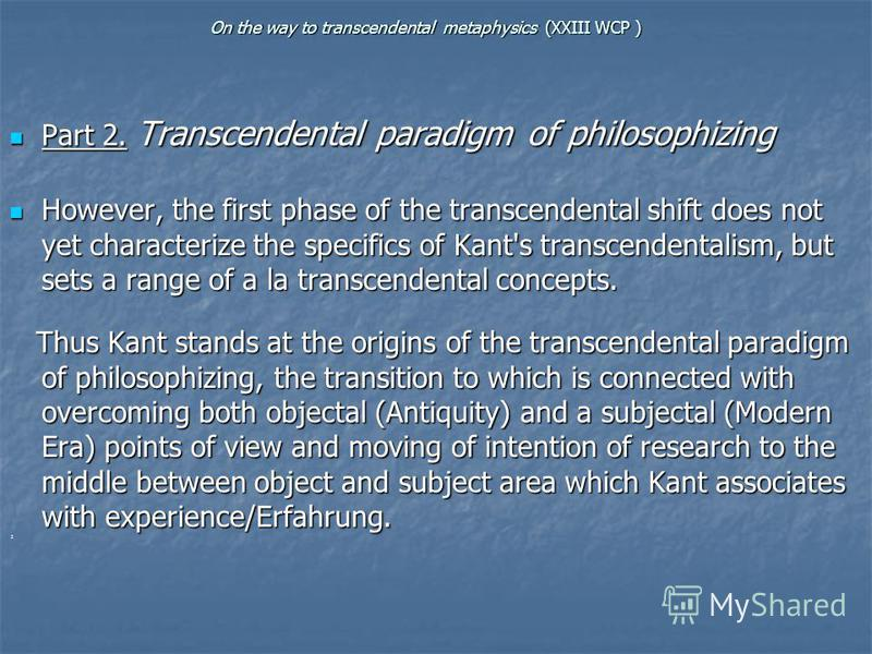 On the way to transcendental metaphysics (XXIII WCP ) Part 2. Transcendental paradigm of philosophizing Part 2. Transcendental paradigm of philosophizing However, the first phase of the transcendental shift does not yet characterize the specifics of