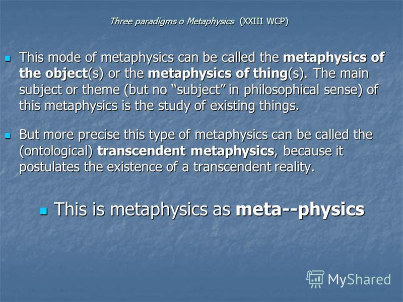 Three paradigms o Metaphysics (XXIII WCP) This mode of metaphysics can be called the metaphysics of the object(s) or the metaphysics of thing(s). The main subject or theme (but no subject in philosophical sense) of this metaphysics is the study of ex