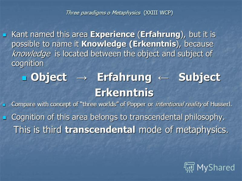 Three paradigms o Metaphysics (XXIII WCP) Kant named this area Experience (Erfahrung), but it is possible to name it Knowledge (Erkenntnis), because knowledge is located between the object and subject of cognition Kant named this area Experience (Erf