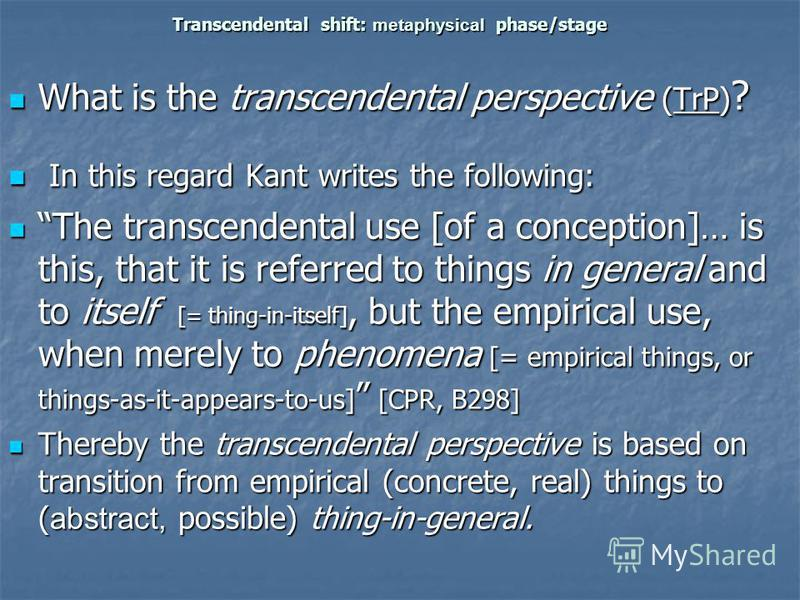 Transcendental shift: metaphysical phase/stage What is the transcendental perspective (TrP) ? What is the transcendental perspective (TrP) ? In this regard Kant writes the following: In this regard Kant writes the following: The transcendental use [o