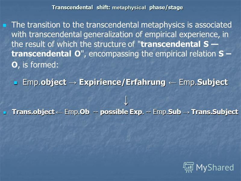 Transcendental shift: metaphysical phase/stage The transition to the transcendental metaphysics is associated with transcendental generalization of empirical experience, in the result of which the structure of