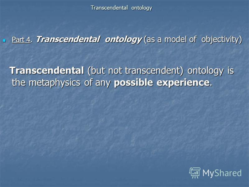 Transcendental ontology Part 4. Transcendental ontology (as a model of objectivity) Part 4. Transcendental ontology (as a model of objectivity) Transcendental (but not transcendent) ontology is the metaphysics of any possible experience. Transcendent