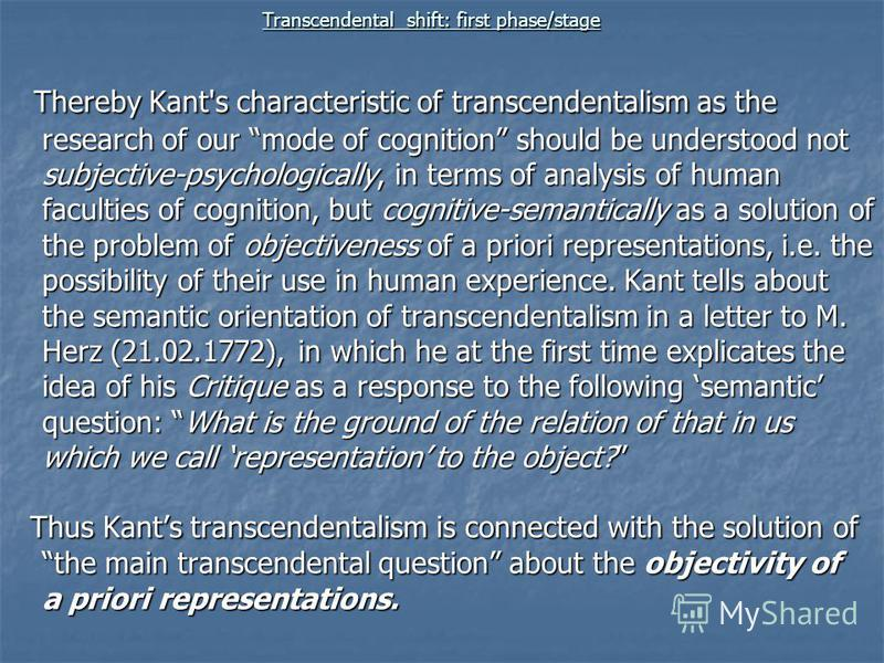 Transcendental shift: first phase/stage Thereby Kant's characteristic of transcendentalism as the research of our mode of cognition should be understood not subjective-psychologically, in terms of analysis of human faculties of cognition, but cogniti