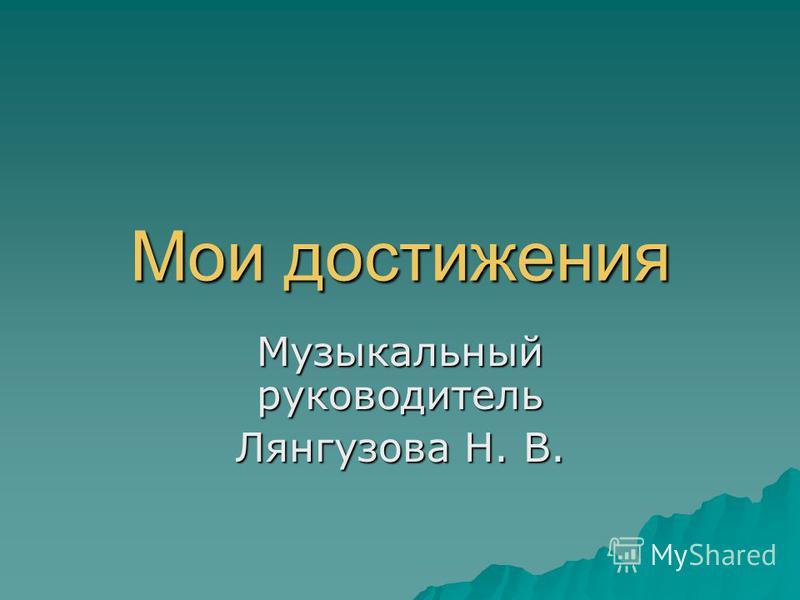 Мои достижения Музыкальный руководитель Лянгузова Н. В.