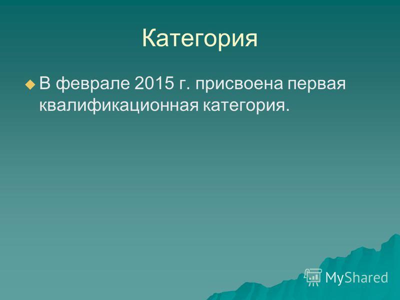 Категория В феврале 2015 г. присвоена первая квалификационная категория.