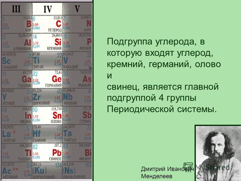 Подгруппа углерода, в которую входят углерод, кремний, германий, олово и свинец, является главной подгруппой 4 группы Периодической системы. Дмитрий Иванович Менделеев